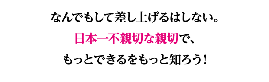 なんでもして差し上げるはしない。日本一不親切な親切で、もっとできるをもっと知ろう!